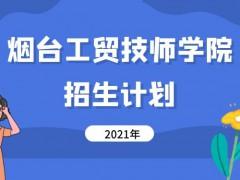 烟台工贸技师学院2021年招生计划