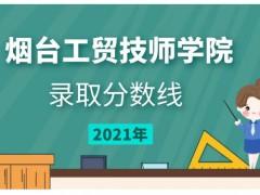 烟台工贸技师学院2021年录取分数线