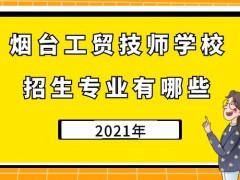 烟台工贸技师学校2021年招生专业有哪些