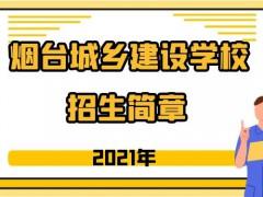 烟台城乡建设学校2021年招生简章
