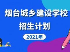 烟台城乡建设学校2021年招生计划