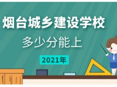 多少分能上烟台城乡建设学校2021