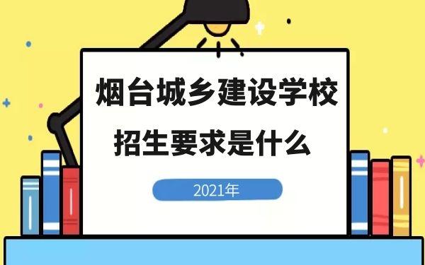 烟台城乡建设学校2021年招生要求是什么