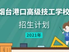 烟台港口高级技工学校2021年招生计划