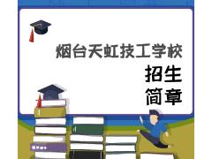 烟台天虹技工学校2021年招生简章