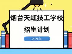 烟台天虹技工学校2021年招生计划