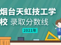 烟台天虹技工学校2021年录取分数线