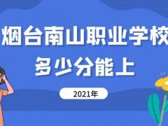 多少分能上烟台南山职业学校2021