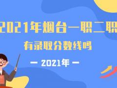 2021年烟台一职二职有录取分数线吗