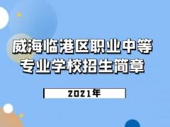 威海临港区职业中等专业学校2021年招生简章