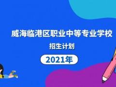 威海临港区职业中等专业学校2021年招生计划