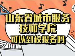 山东省城市服务技师学院可以到校报名吗