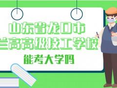 山东省龙口市兰高高级技工学校能考大学吗
