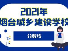 2021年烟台城乡建设学校分数线