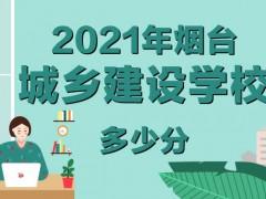 2021年烟台城乡建设学校多少分