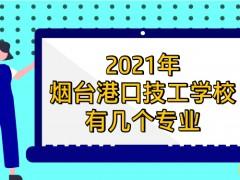2021年烟台港口技工学校有几个专业