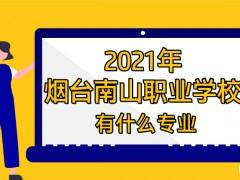2021年烟台南山职业学校有什么专业