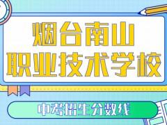 烟台南山职业技术学校中考招生分数线