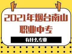 2021年烟台南山职业中专有什么专业