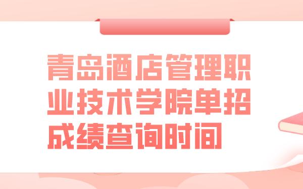 青岛酒店管理职业技术学院单招成绩查询时间